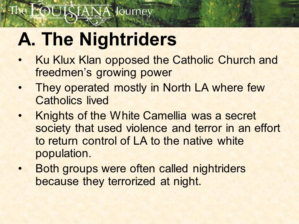 A. The Nightriders Ku Klux Klan opposed the Catholic Church and freedmen's growing power. They operated mostly in North LA where few Catholics lived.
