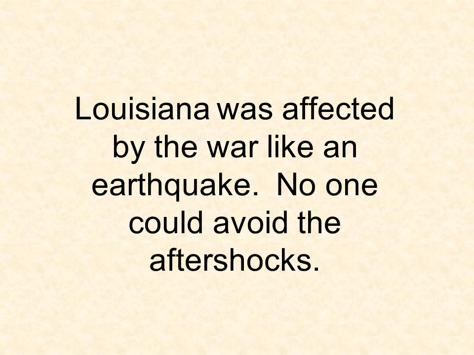 Louisiana. was affected by the war like an earthquake