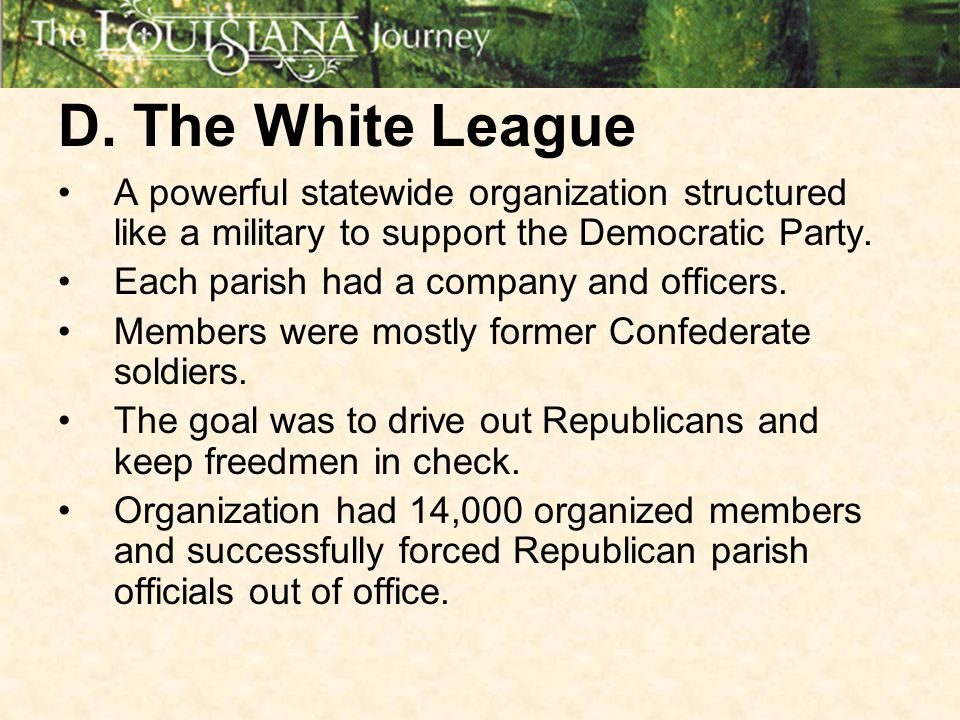 D. The White League A powerful statewide organization structured like a military to support the Democratic Party.