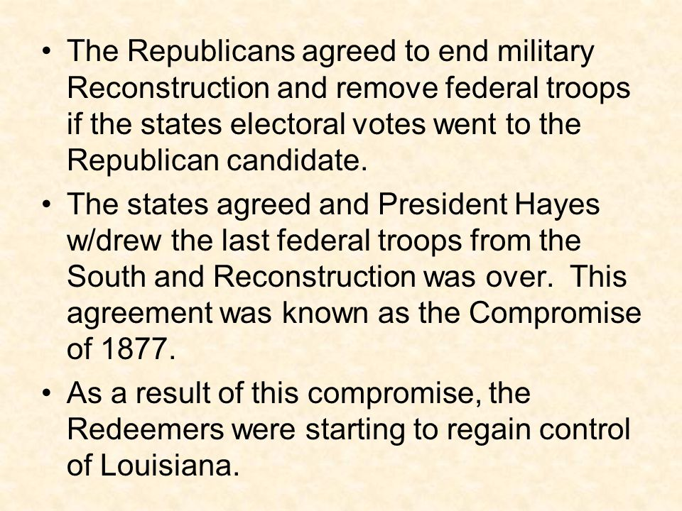 The Republicans agreed to end military Reconstruction and remove federal troops if the states electoral votes went to the Republican candidate.