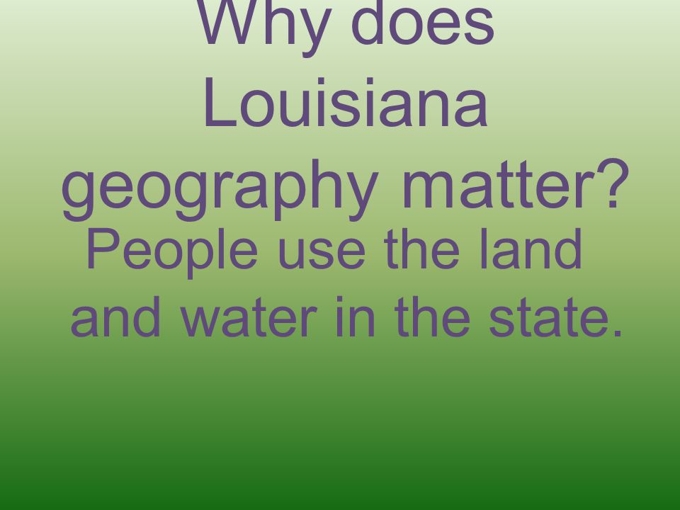 Why does Louisiana geography matter