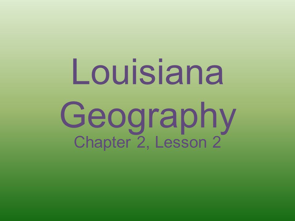 Louisiana Geography Chapter 2, Lesson 2