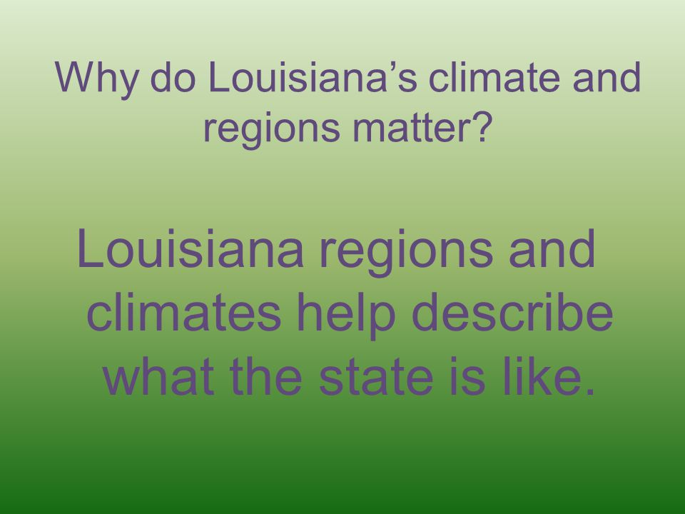 Why do Louisiana's climate and regions matter