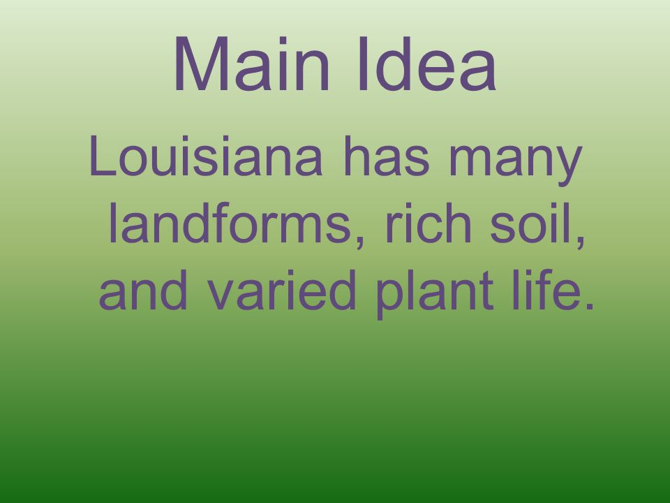Louisiana has many landforms, rich soil, and varied plant life.