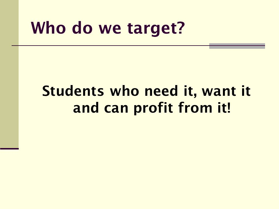 Students who need it, want it and can profit from it!