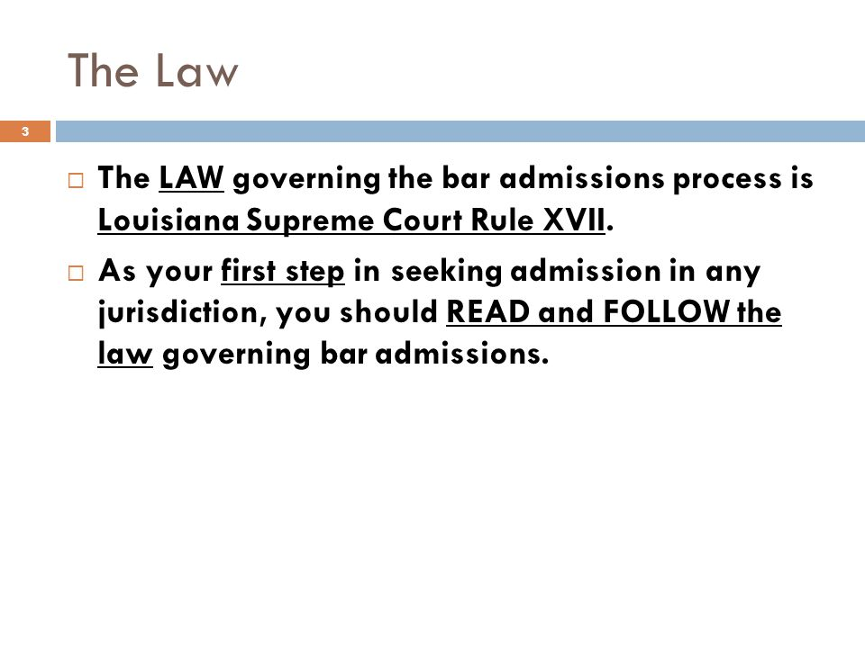 The Law The LAW governing the bar admissions process is Louisiana Supreme Court Rule XVII.