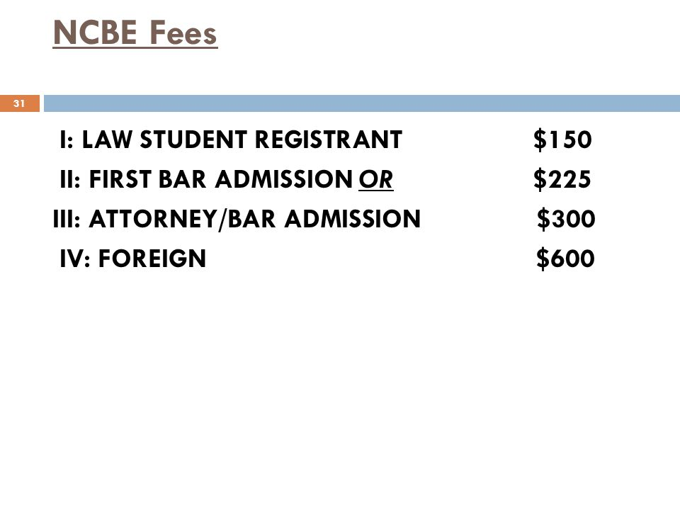 NCBE Fees I: LAW STUDENT REGISTRANT $150 II: FIRST BAR ADMISSION OR $225 III: ATTORNEY/BAR ADMISSION $300 IV: FOREIGN $600