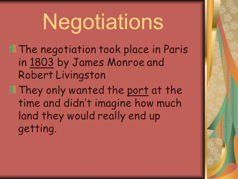 Negotiations The negotiation took place in Paris in 1803 by James Monroe and Robert Livingston.