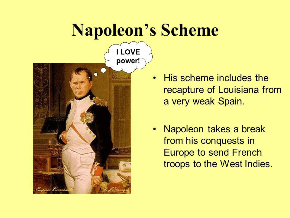 Napoleon's Scheme I LOVE power! His scheme includes the recapture of Louisiana from a very weak Spain.