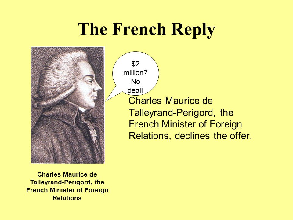 The French Reply $2 million No deal! Charles Maurice de Talleyrand-Perigord, the French Minister of Foreign Relations, declines the offer.