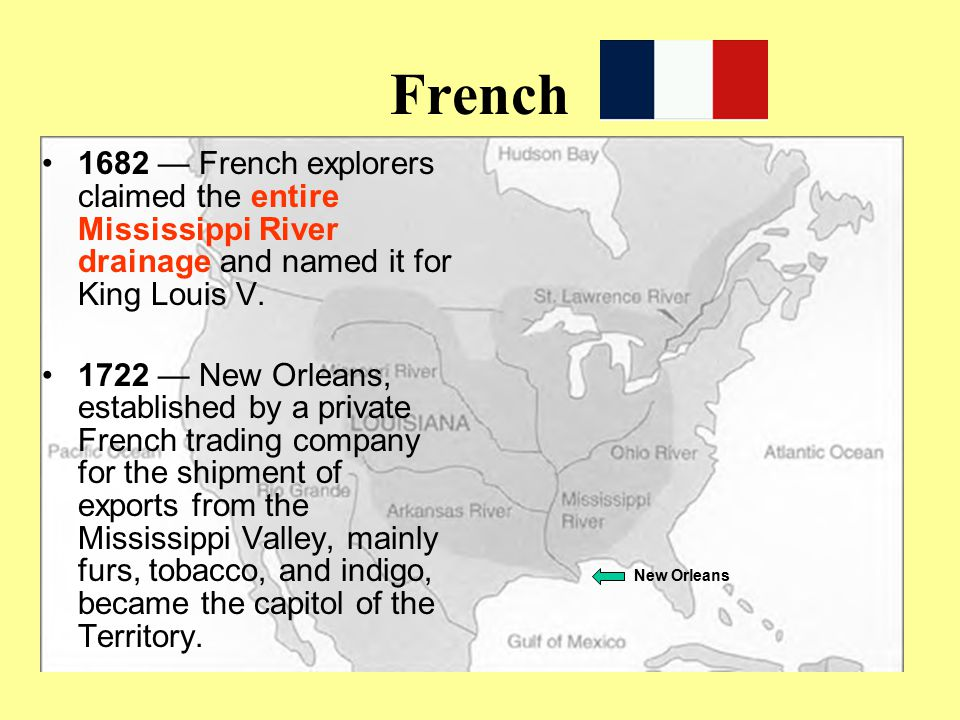 French 1682 — French explorers claimed the entire Mississippi River drainage and named it for King Louis V.