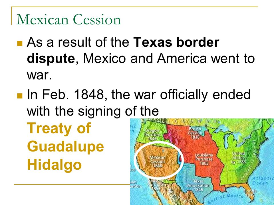 Mexican Cession As a result of the Texas border dispute, Mexico and America went to war.