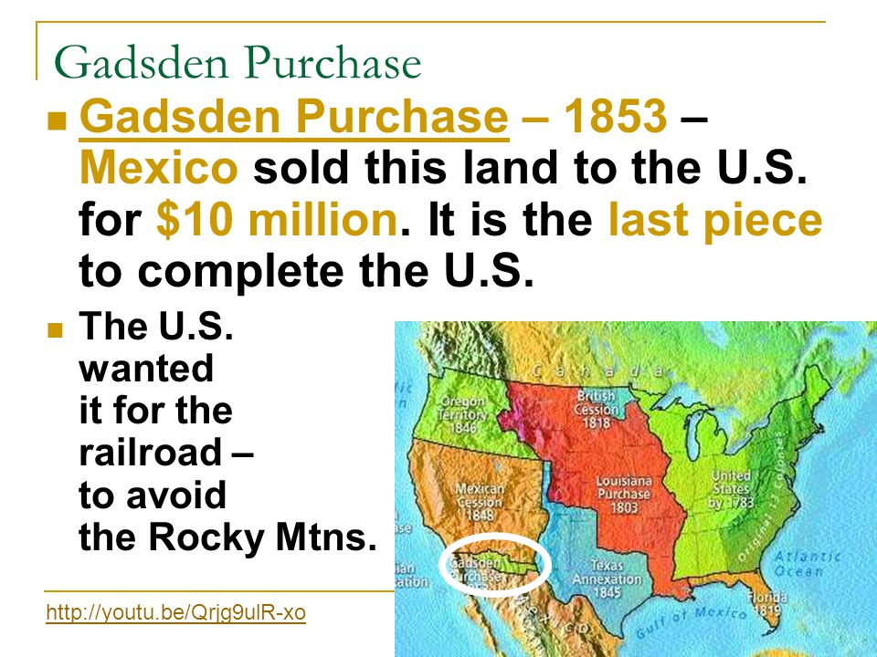 Gadsden Purchase Gadsden Purchase – 1853 – Mexico sold this land to the U.S. for $10 million. It is the last piece to complete the U.S.
