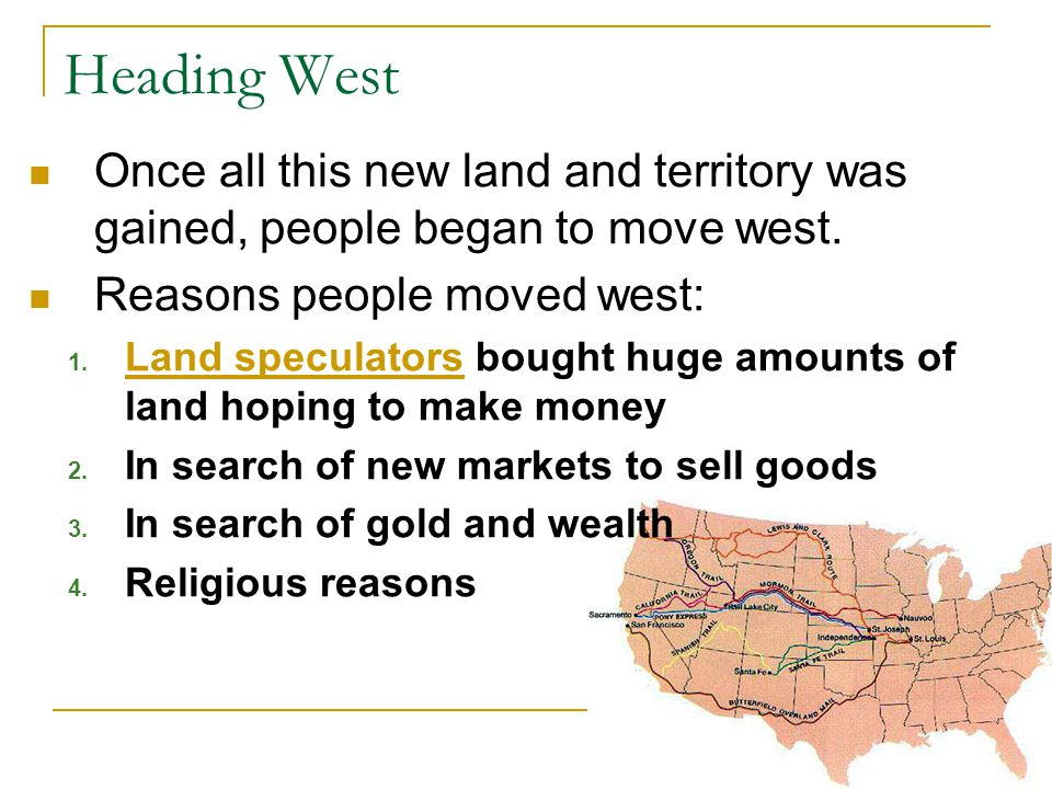 Heading West Once all this new land and territory was gained, people began to move west. Reasons people moved west: