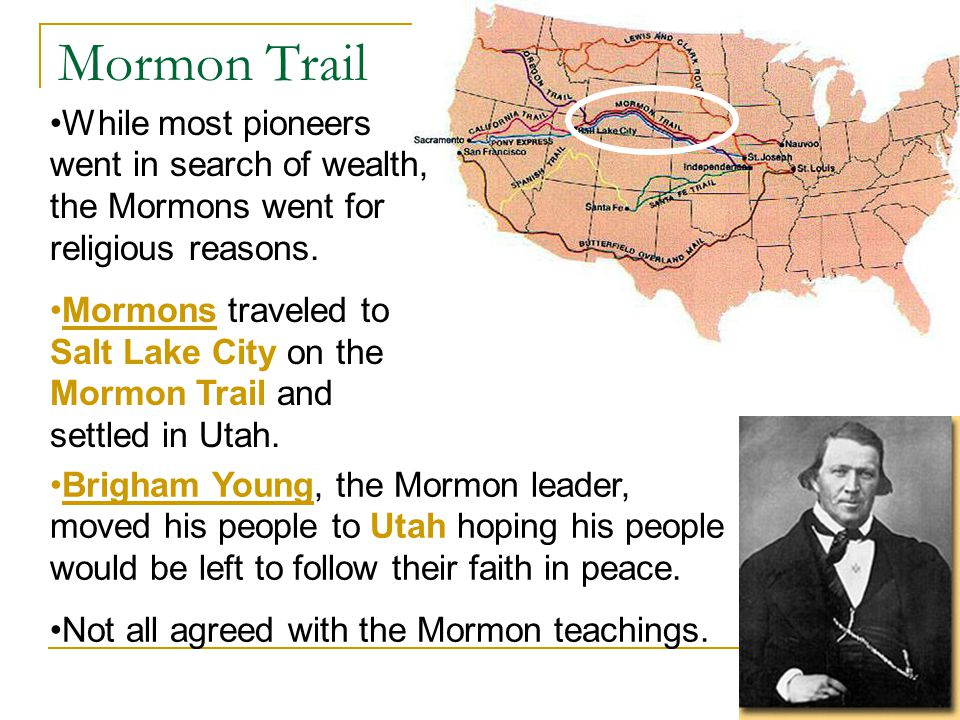Mormon Trail While most pioneers went in search of wealth, the Mormons went for religious reasons.