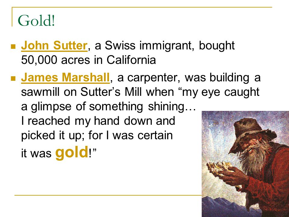 Gold! John Sutter, a Swiss immigrant, bought 50,000 acres in California.
