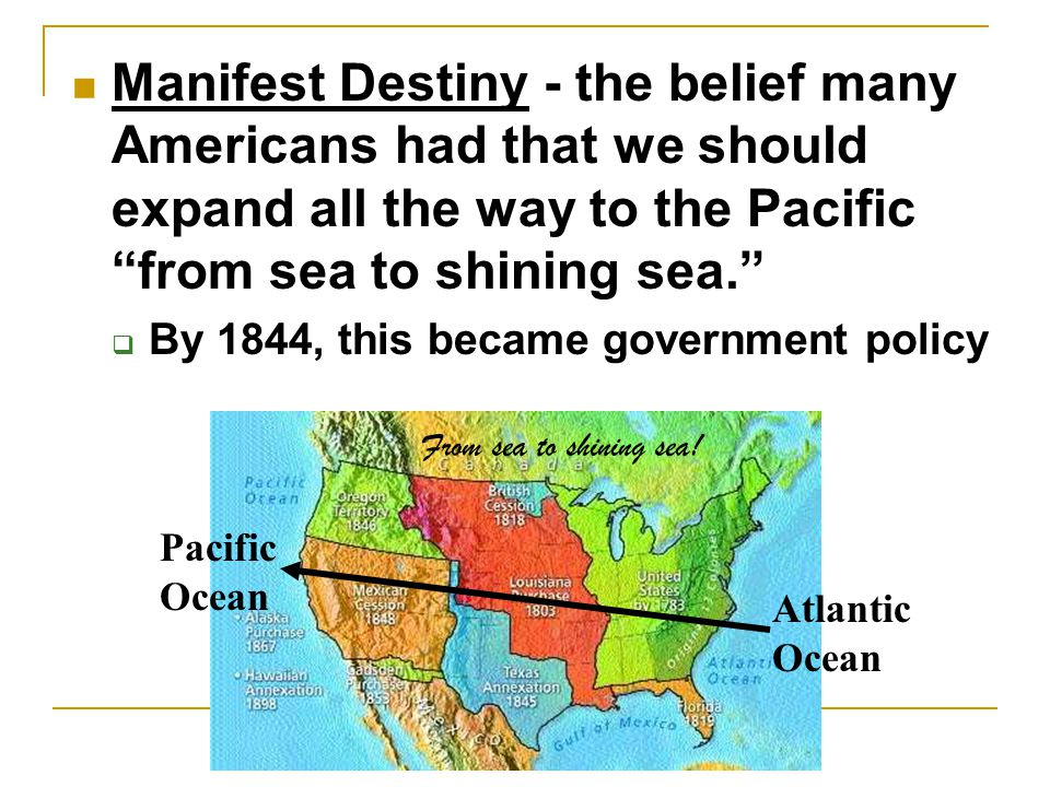Manifest Destiny Manifest Destiny - the belief many Americans had that we should expand all the way to the Pacific from sea to shining sea.