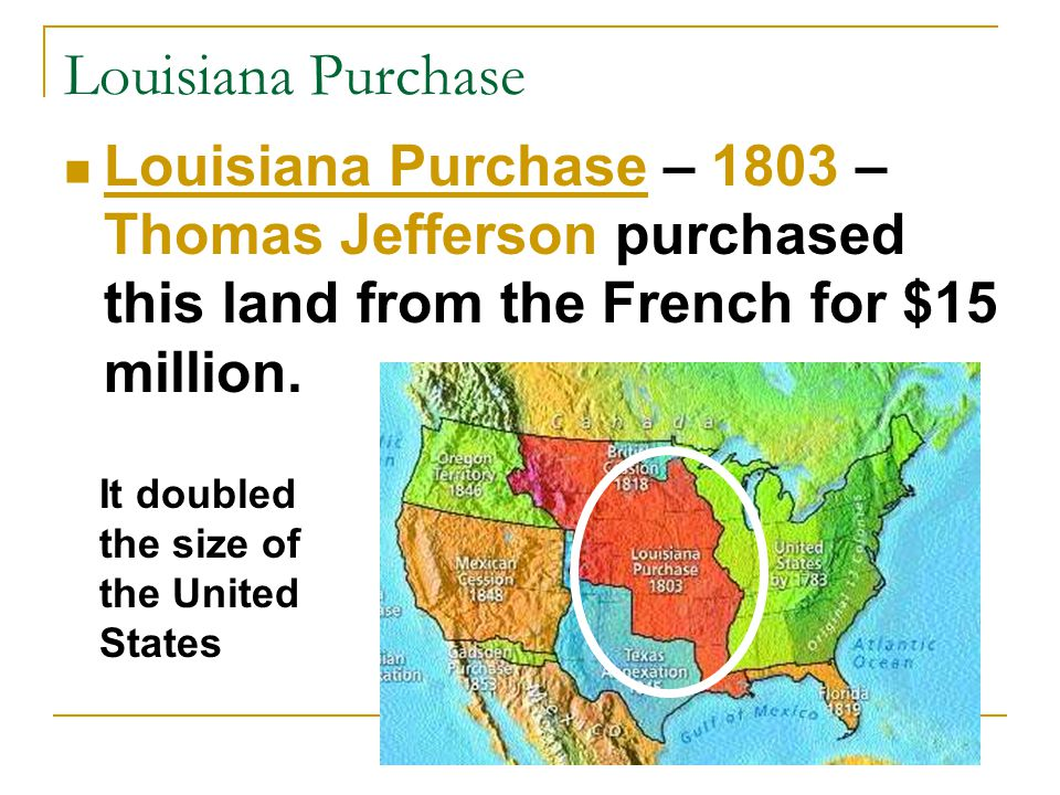 Louisiana Purchase Louisiana Purchase – 1803 – Thomas Jefferson purchased this land from the French for $15 million.
