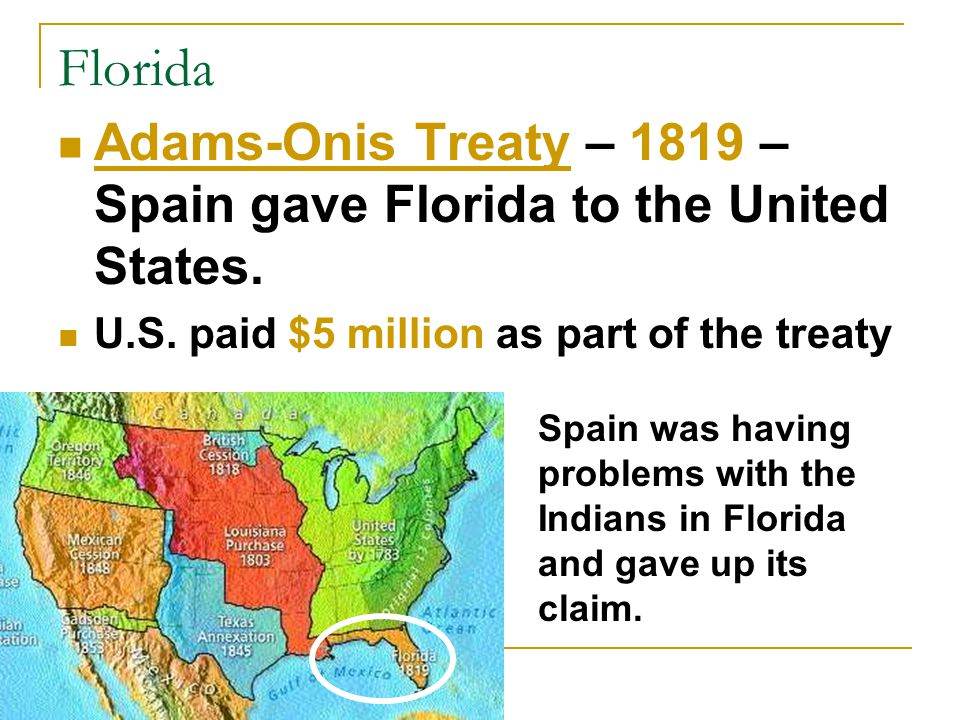 Florida Adams-Onis Treaty – 1819 – Spain gave Florida to the United States. U.S. paid $5 million as part of the treaty.
