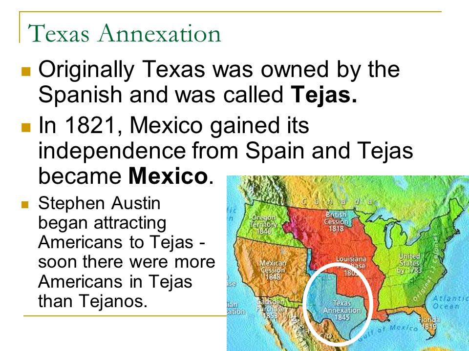 Texas Annexation Originally Texas was owned by the Spanish and was called Tejas.