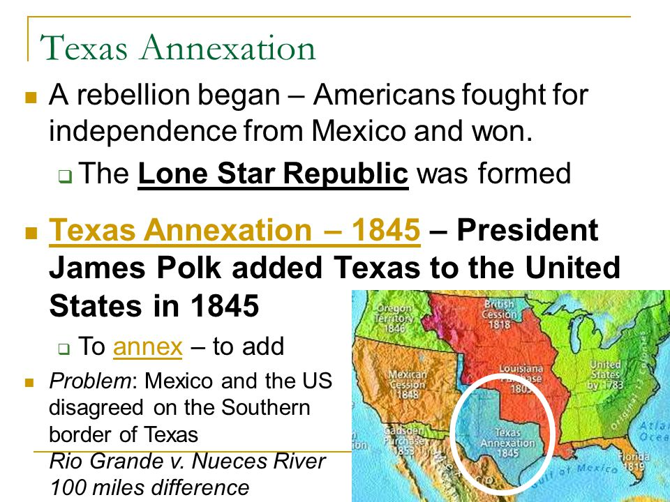 Texas Annexation A rebellion began – Americans fought for independence from Mexico and won. The Lone Star Republic was formed.