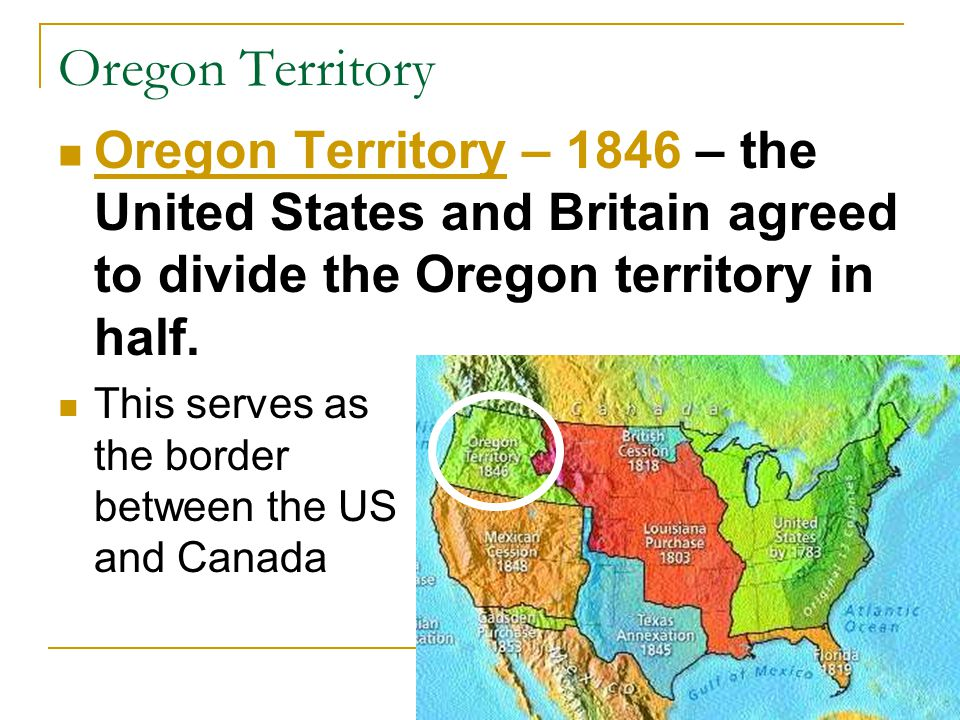 Oregon Territory Oregon Territory – 1846 – the United States and Britain agreed to divide the Oregon territory in half.