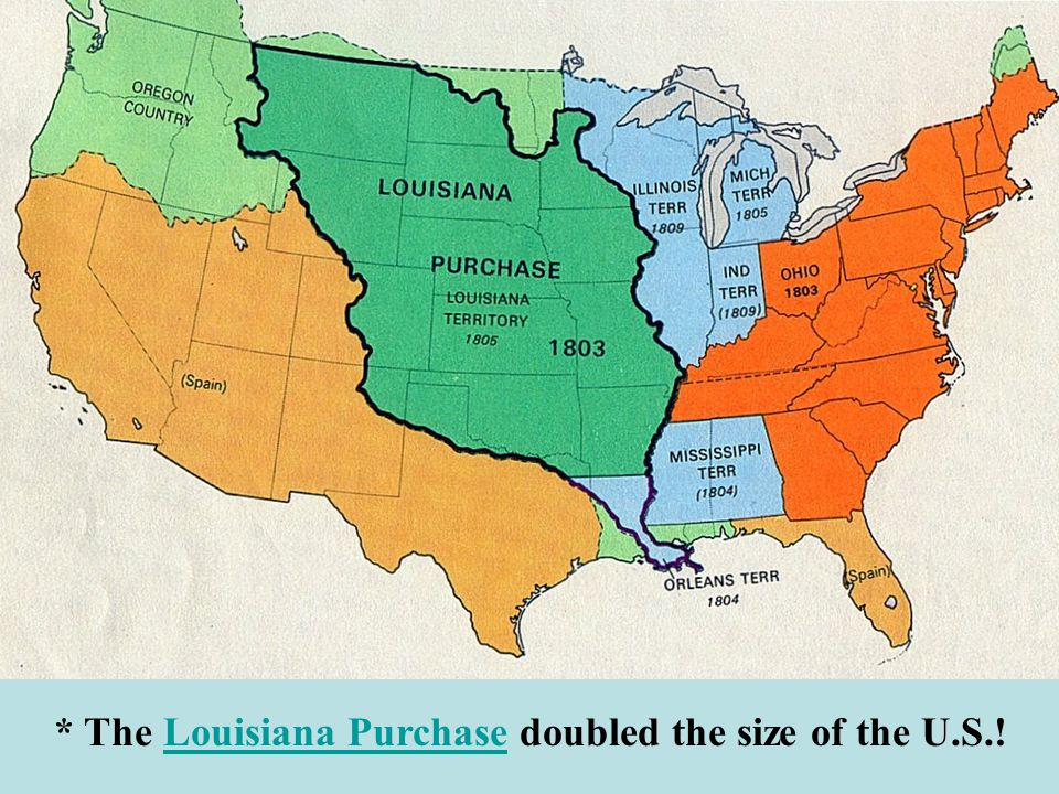 * The Louisiana Purchase doubled the size of the U.S.!