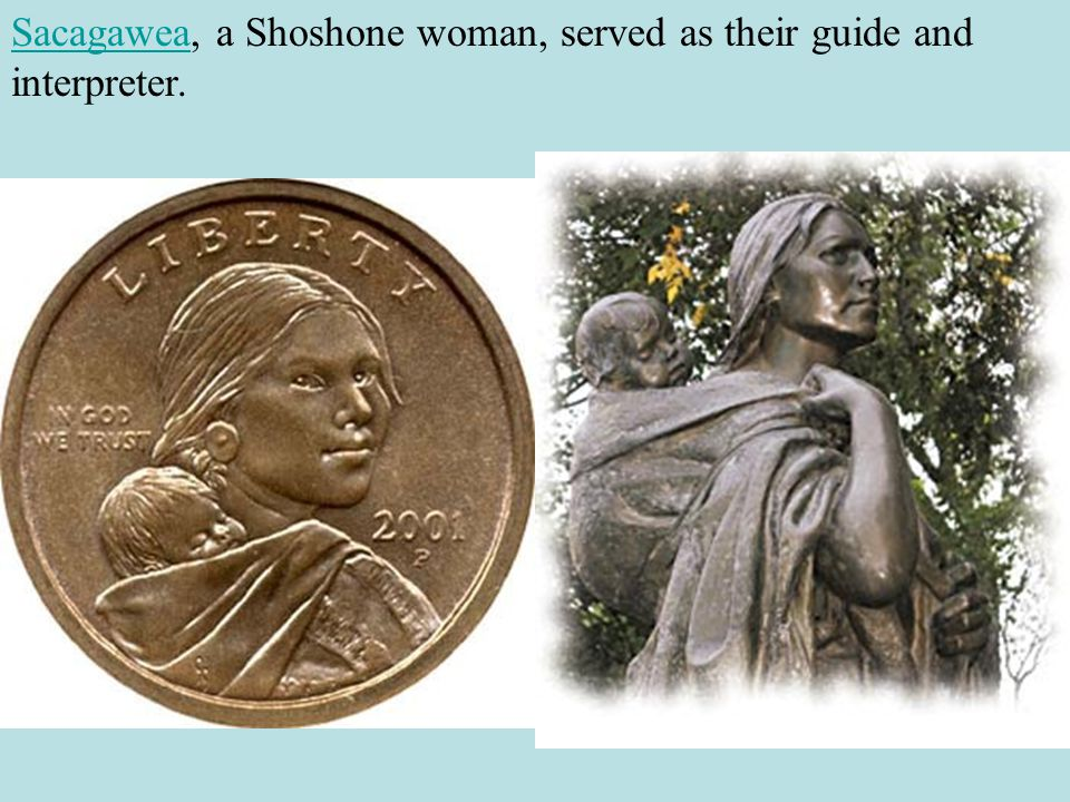 Sacagawea, a Shoshone woman, served as their guide and interpreter.