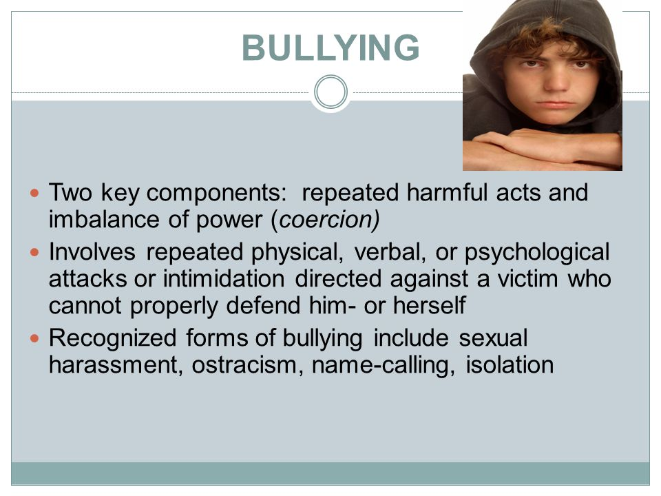 BULLYING Two key components: repeated harmful acts and imbalance of power (coercion)