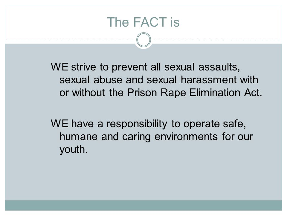 The FACT is WE strive to prevent all sexual assaults, sexual abuse and sexual harassment with or without the Prison Rape Elimination Act.