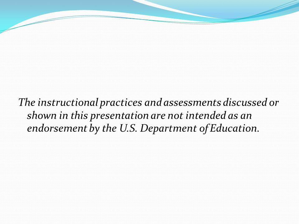 The instructional practices and assessments discussed or shown in this presentation are not intended as an endorsement by the U.S.