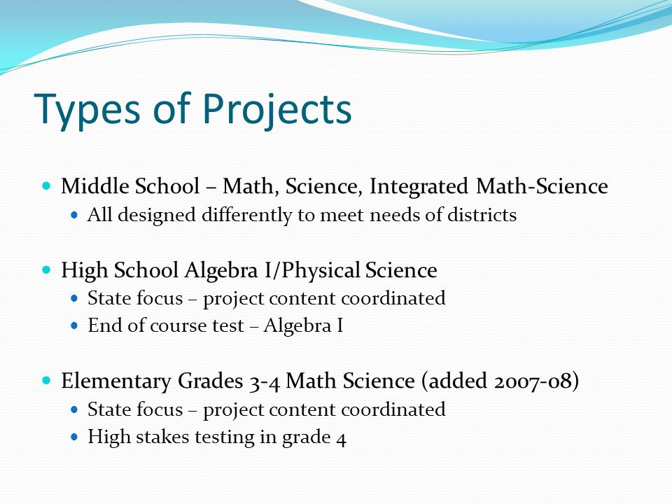 Types of Projects Middle School – Math, Science, Integrated Math-Science. All designed differently to meet needs of districts.