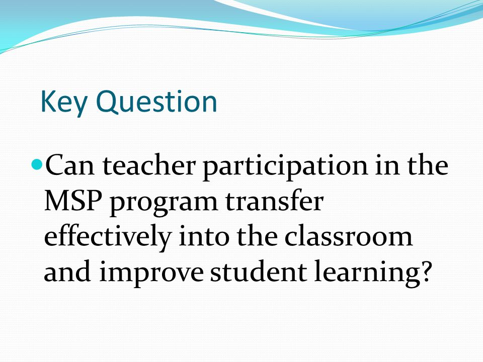 Key Question Can teacher participation in the MSP program transfer effectively into the classroom and improve student learning
