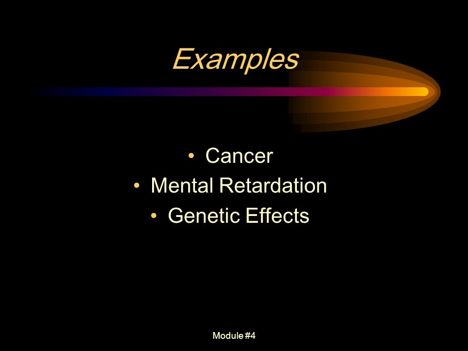 Examples Cancer Mental Retardation Genetic Effects Module #4