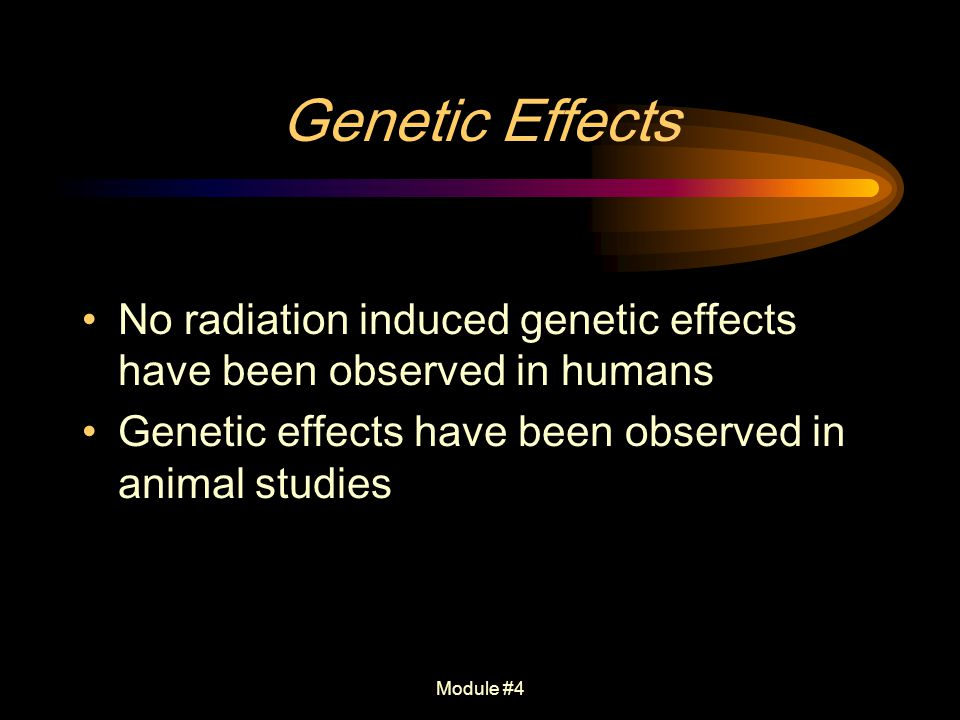 Genetic Effects No radiation induced genetic effects have been observed in humans. Genetic effects have been observed in animal studies.