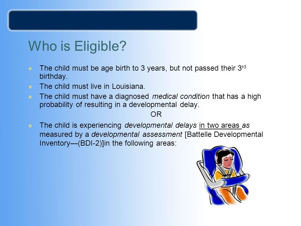 Who is Eligible The child must be age birth to 3 years, but not passed their 3rd birthday. The child must live in Louisiana.