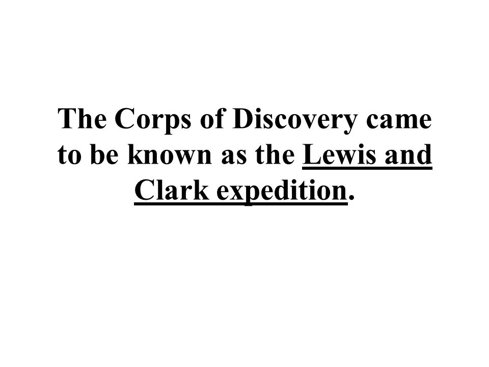 The Corps of Discovery came to be known as the Lewis and Clark expedition.