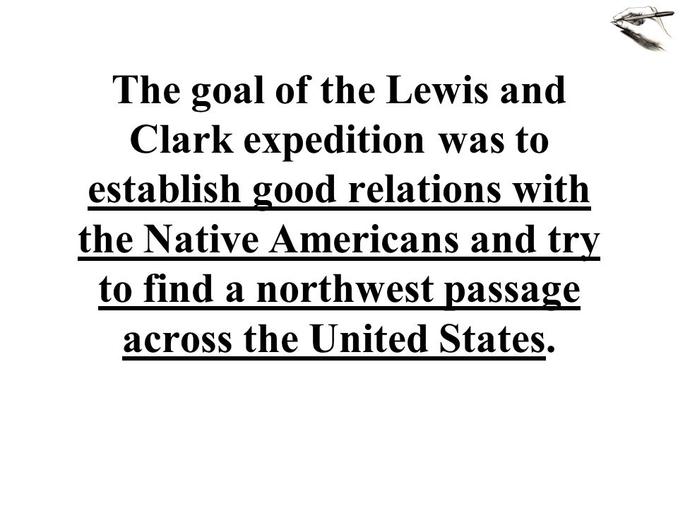 The goal of the Lewis and Clark expedition was to establish good relations with the Native Americans and try to find a northwest passage across the United States.