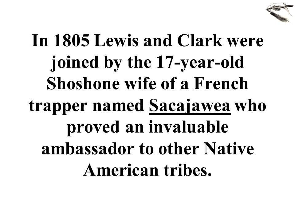 In 1805 Lewis and Clark were joined by the 17-year-old Shoshone wife of a French trapper named Sacajawea who proved an invaluable ambassador to other Native American tribes.