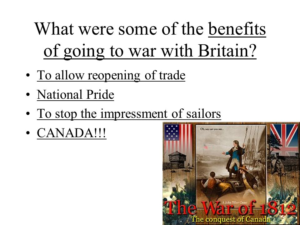 What were some of the benefits of going to war with Britain