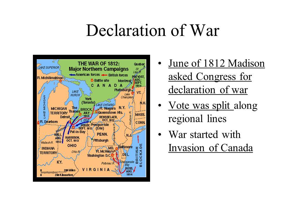 Declaration of War June of 1812 Madison asked Congress for declaration of war. Vote was split along regional lines.