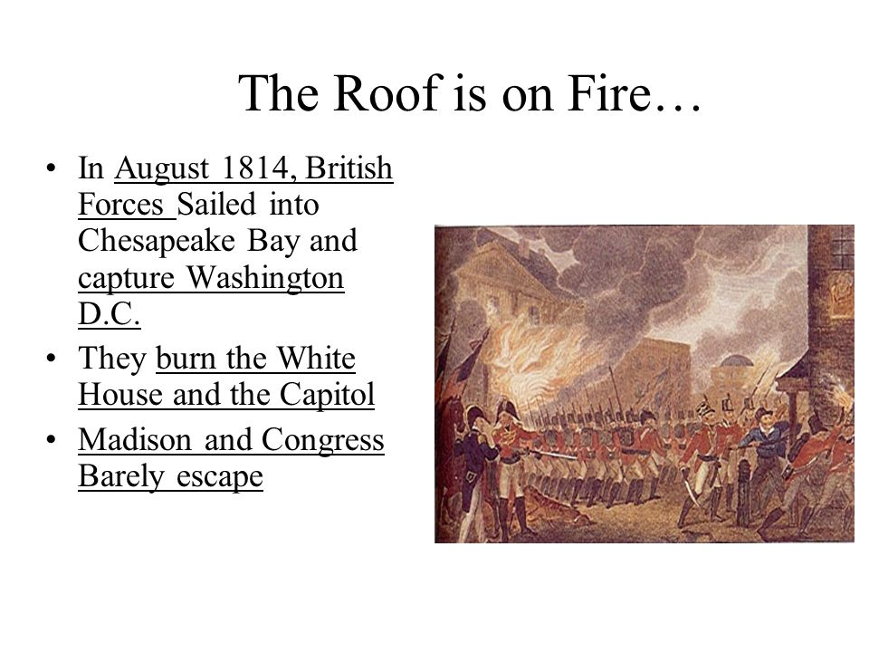 The Roof is on Fire… In August 1814, British Forces Sailed into Chesapeake Bay and capture Washington D.C.