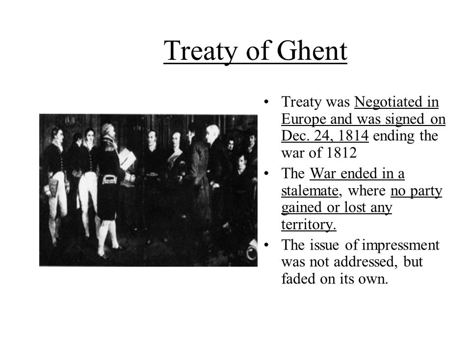 Treaty of Ghent Treaty was Negotiated in Europe and was signed on Dec. 24, 1814 ending the war of 1812.