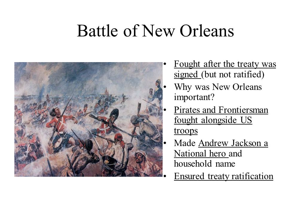 Battle of New Orleans Fought after the treaty was signed (but not ratified) Why was New Orleans important