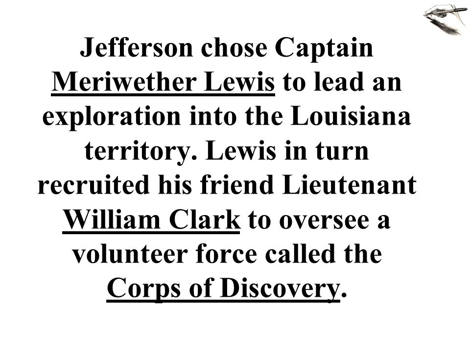 Jefferson chose Captain Meriwether Lewis to lead an exploration into the Louisiana territory.