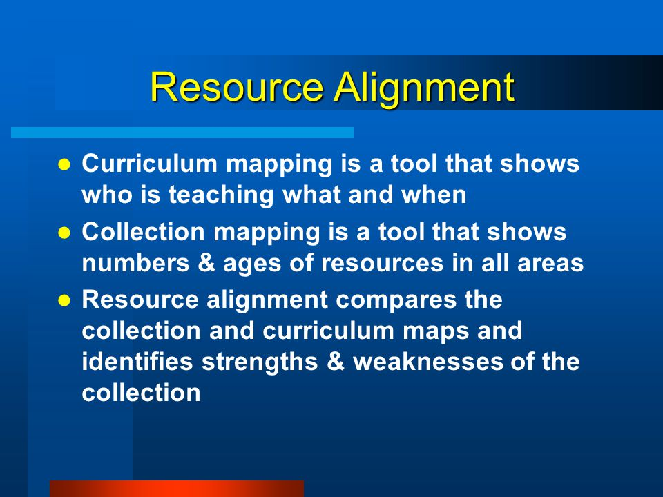 Resource Alignment Curriculum mapping is a tool that shows who is teaching what and when.