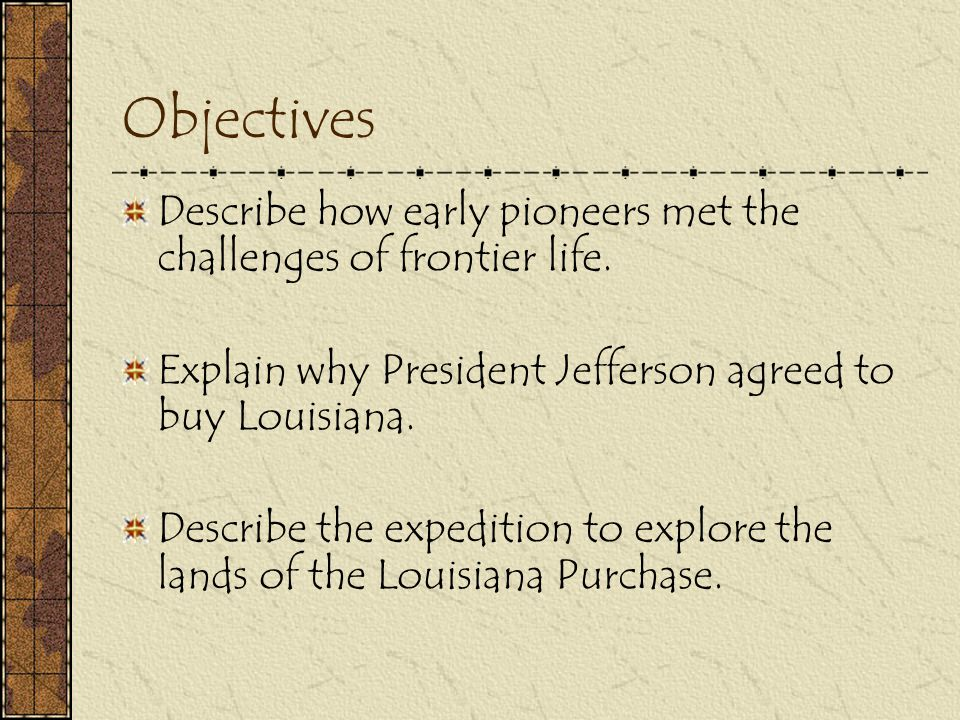 Objectives Describe how early pioneers met the challenges of frontier life. Explain why President Jefferson agreed to buy Louisiana.