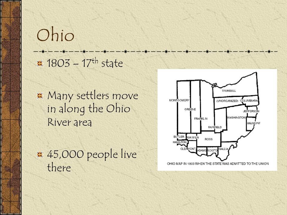 Ohio 1803 – 17th state Many settlers move in along the Ohio River area