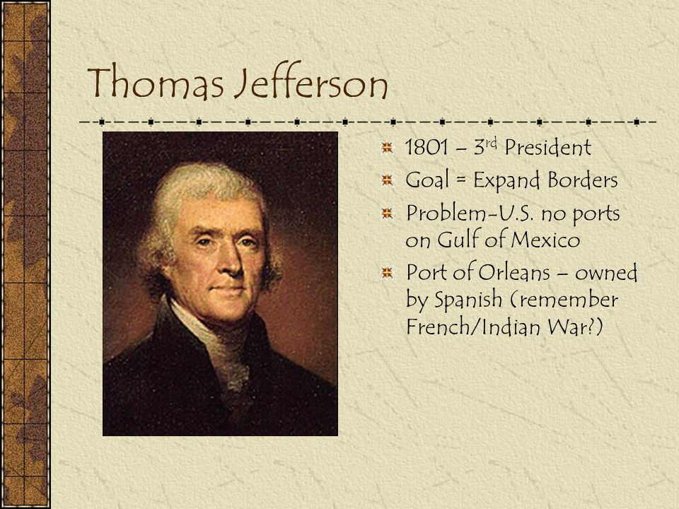 Thomas Jefferson 1801 – 3rd President Goal = Expand Borders