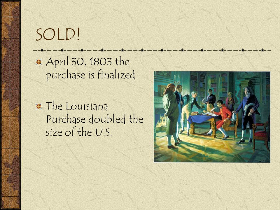 SOLD! April 30, 1803 the purchase is finalized